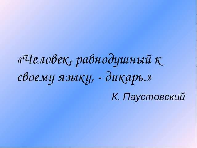 «Человек, равнодушный к своему языку, - дикарь.» К. Паустовский