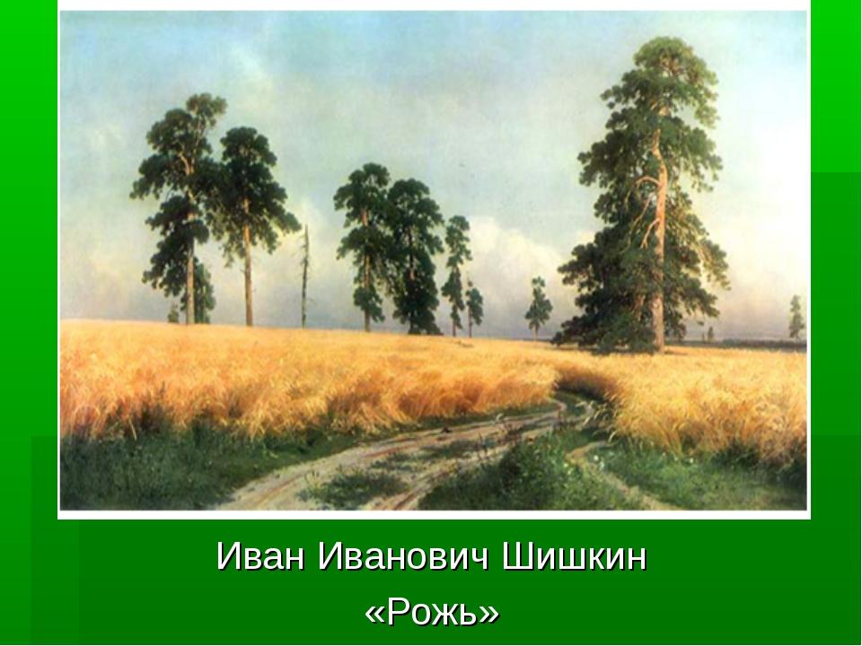 Иван Иванович Шишкин «Рожь»