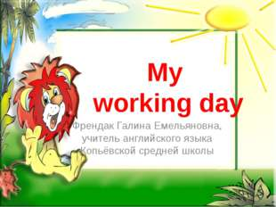 My working day Френдак Галина Емельяновна, учитель английского языка Копьёвск