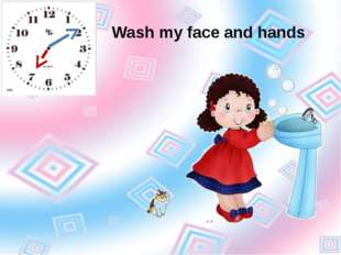 Wash my face and hands