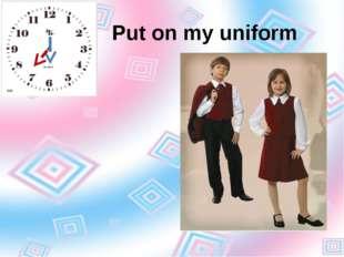 Put on my uniform