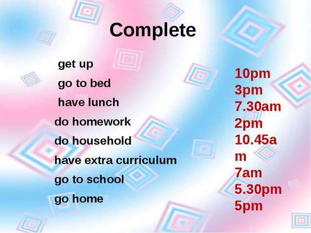 Complete get up go to bed have lunch do homework do household have extra curr...