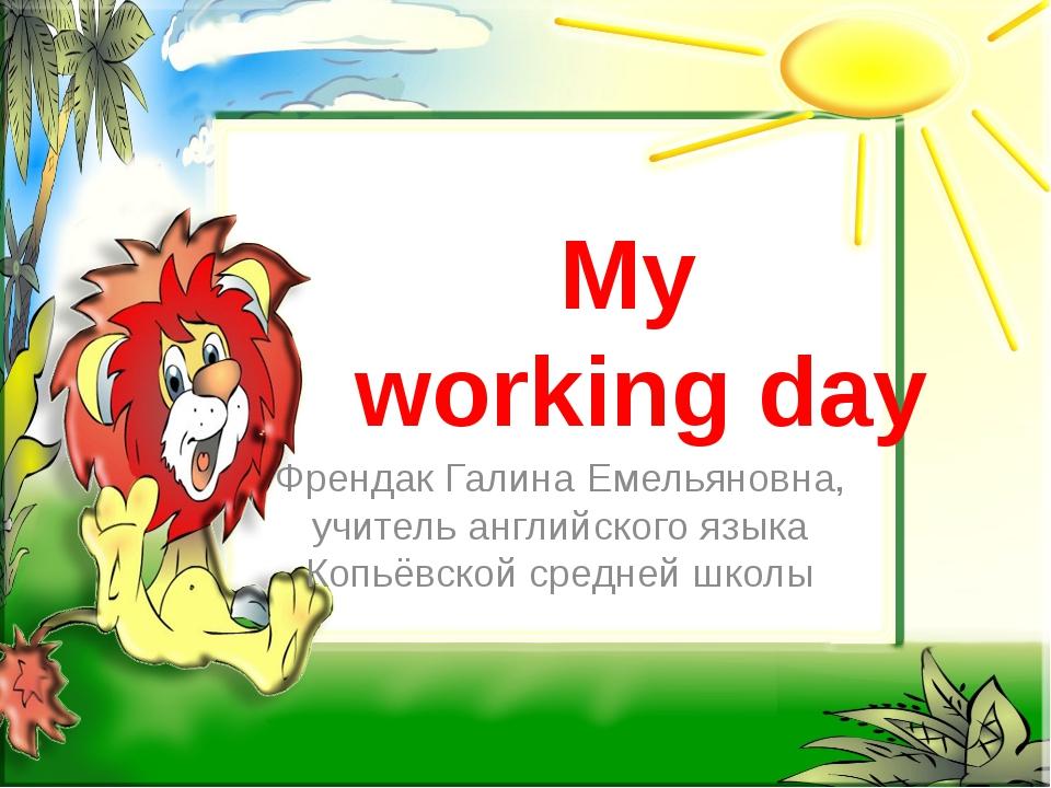 My working day Френдак Галина Емельяновна, учитель английского языка Копьёвск...
