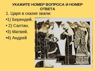 УКАЖИТЕ НОМЕР ВОПРОСА И НОМЕР ОТВЕТА 1. Царя в сказке звали: 1) Берендей, 2)