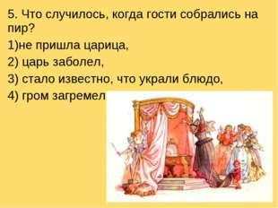 5. Что случилось, когда гости собрались на пир? не пришла царица, 2) царь заб
