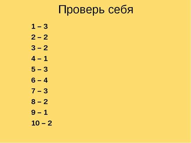 Проверь себя 1 – 3 2 – 2 3 – 2 4 – 1 5 – 3 6 – 4 7 – 3 8 – 2 9 – 1 10 – 2