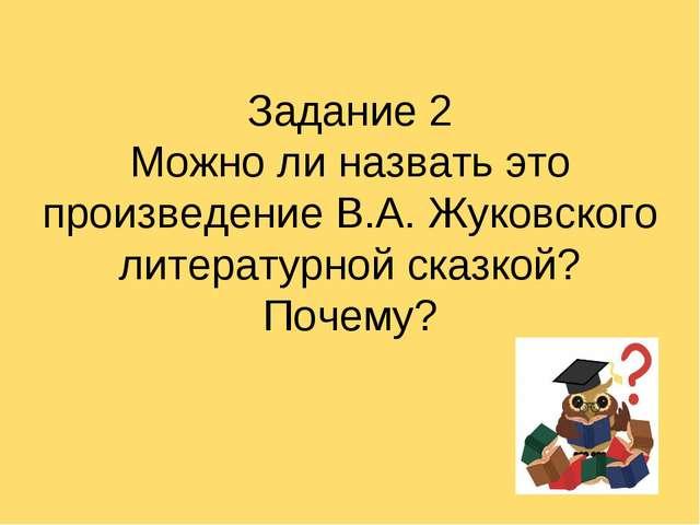Задание 2 Можно ли назвать это произведение В.А. Жуковского литературной сказ...