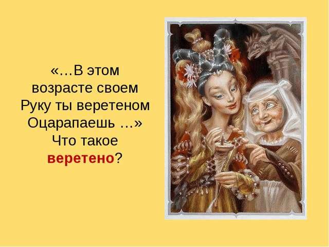 «…В этом возрасте своем Руку ты веретеном Оцарапаешь …» Что такое веретено?