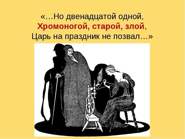 «…Но двенадцатой одной, Хромоногой, старой, злой, Царь на праздник не позвал…»