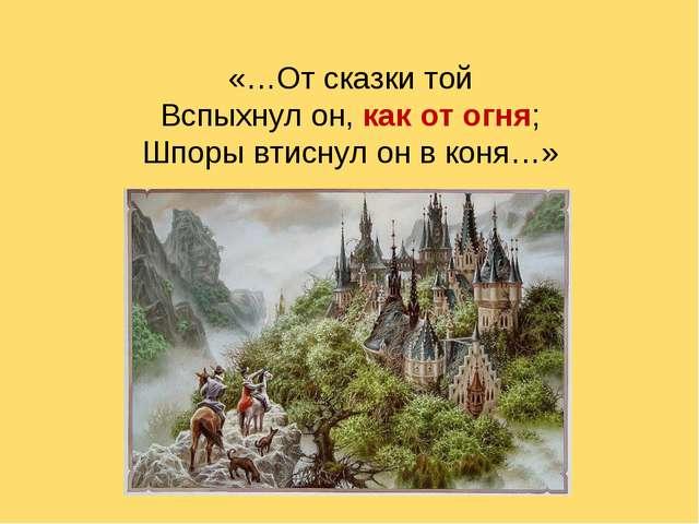 «…От сказки той Вспыхнул он, как от огня; Шпоры втиснул он в коня…»