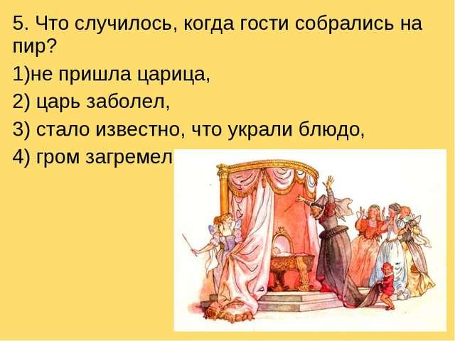 5. Что случилось, когда гости собрались на пир? не пришла царица, 2) царь заб...