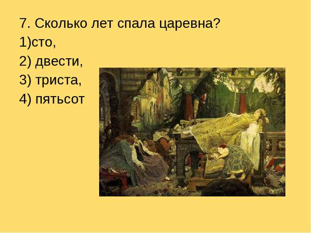 7. Сколько лет спала царевна? сто, 2) двести, 3) триста, 4) пятьсот
