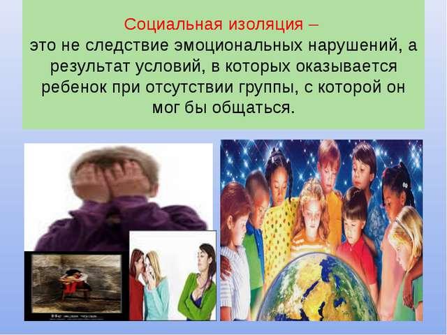 Социальная изоляция – это не следствие эмоциональных нарушений, а результат у...