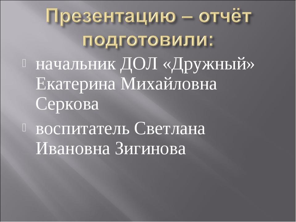 начальник ДОЛ «Дружный» Екатерина Михайловна Серкова воспитатель Светлана Ива...