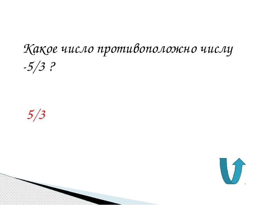 Какое число противоположно числу -5/3 ? 5/3