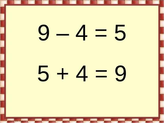 9 – 4 = 5 5 + 4 = 9