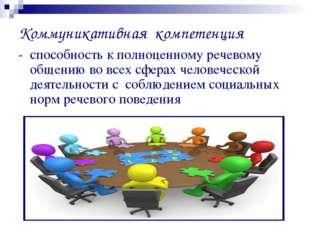 Коммуникативная компетенция - способность к полноценному речевому общению во