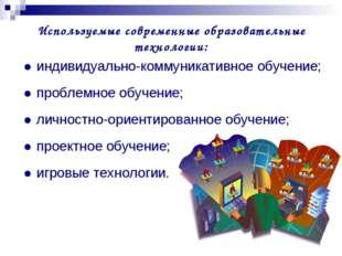 Используемые современные образовательные технологии: ●индивидуально-коммуник