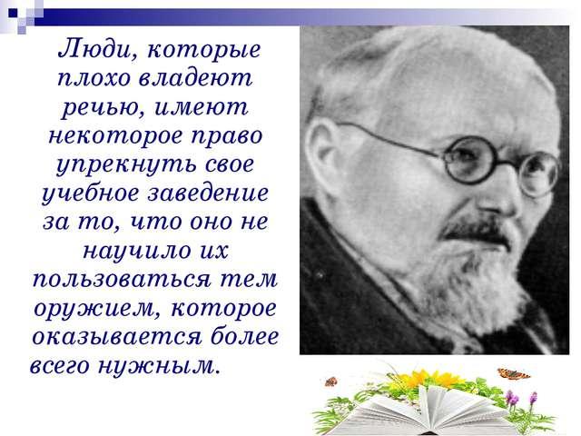 Люди, которые плохо владеют речью, имеют некоторое право упрекнуть свое учеб...
