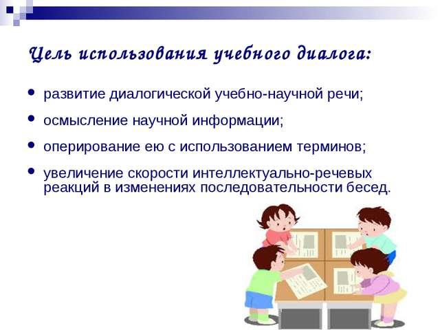 Цель использования учебного диалога: развитие диалогической учебно-научной ре...