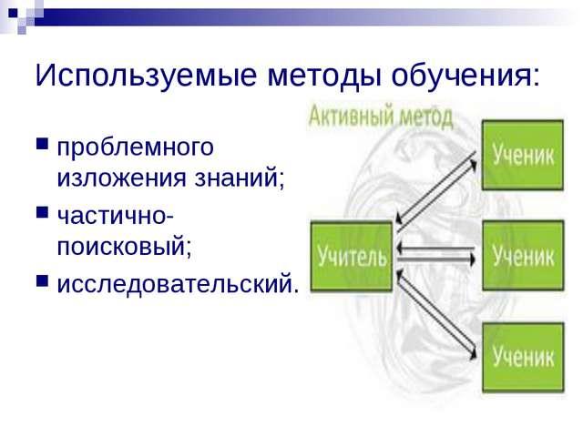 Используемые методы обучения: проблемного изложения знаний; частично-поисковы...