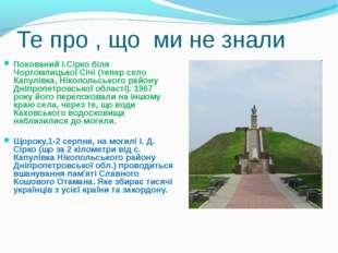 Те про , що ми не знали Похований І.Сірко біля Чортомлицької Січі (тепер село