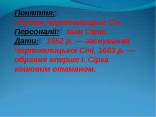 Поняття: «Руїна»,Чортомлицька Січ, Персоналії:Іван Сірко. Дати:1652р.— з