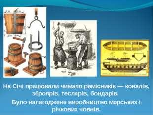 На Січі працювали чимало ремісників — ковалів, зброярів, теслярів, бондарів.
