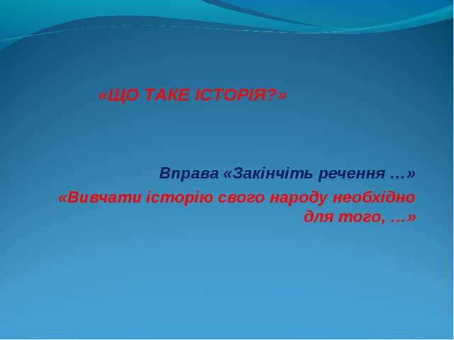 Вправа «Закінчіть речення …» «Вивчати історію свого народу необхідно для тог...