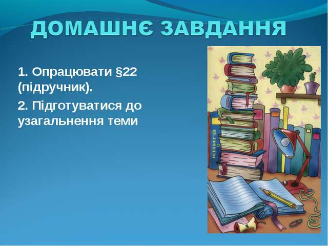 1. Опрацювати §22 (підручник). 2. Підготуватися до узагальнення теми