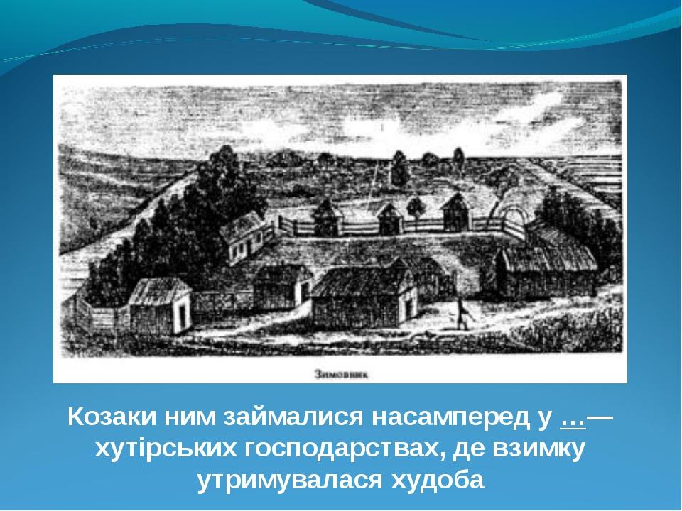 Козаки ним займалися насамперед у …— хутірських господарствах, де взимку утри...