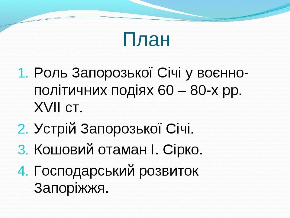 План Роль Запорозької Січі у воєнно-політичних подіях 60 – 80-х рр. ХVІІ ст....