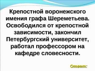Крепостной воронежского имения графа Шереметьева. Освободился от крепостной з