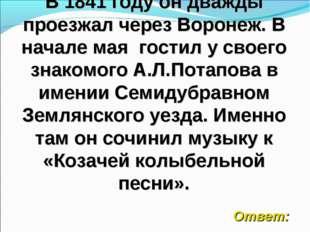 В 1841 году он дважды проезжал через Воронеж. В начале мая гостил у своего зн