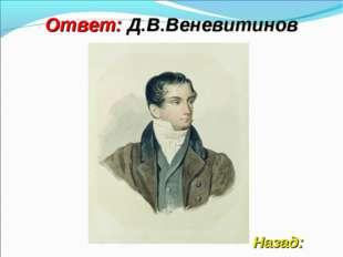 Ответ: Д.В.Веневитинов Назад: