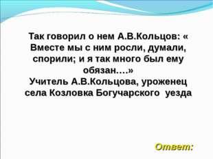 Так говорил о нем А.В.Кольцов: « Вместе мы с ним росли, думали, спорили; и я