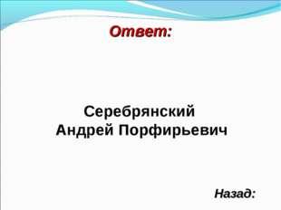 Ответ: Назад: Серебрянский Андрей Порфирьевич
