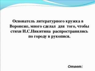 Основатель литературного кружка в Воронеже, много сделал для того, чтобы стих