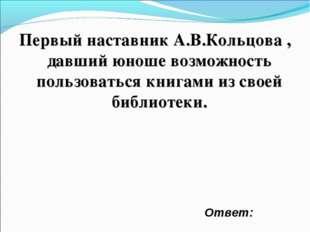 Первый наставник А.В.Кольцова , давший юноше возможность пользоваться книгами