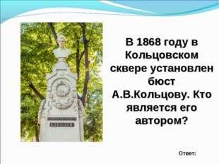В 1868 году в Кольцовском сквере установлен бюст А.В.Кольцову. Кто является е