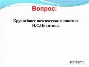 Вопрос: Ответ: Крупнейшее поэтическое сочинение И.С.Никитина.