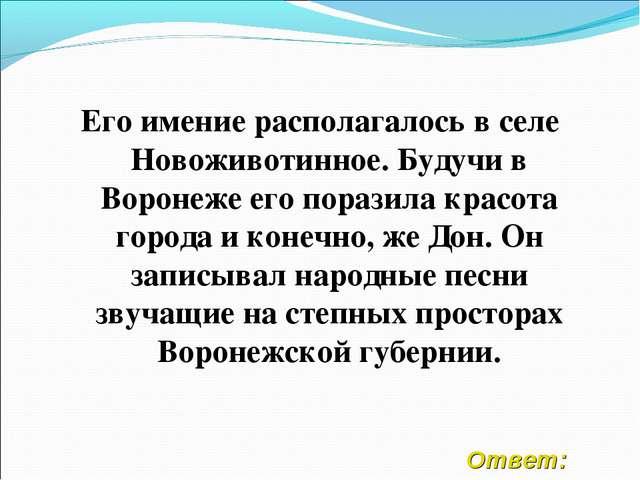 Ответ: Его имение располагалось в селе Новоживотинное. Будучи в Воронеже его...