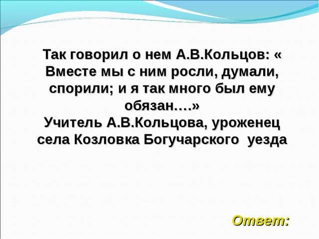 Так говорил о нем А.В.Кольцов: « Вместе мы с ним росли, думали, спорили; и я...