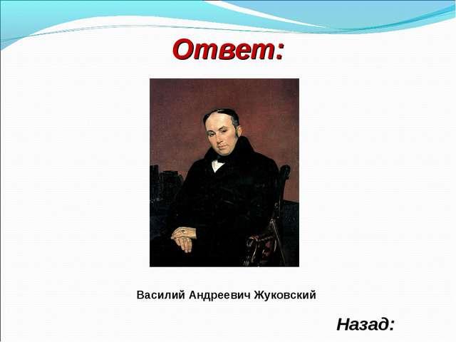 Ответ: Назад: Василий Андреевич Жуковский