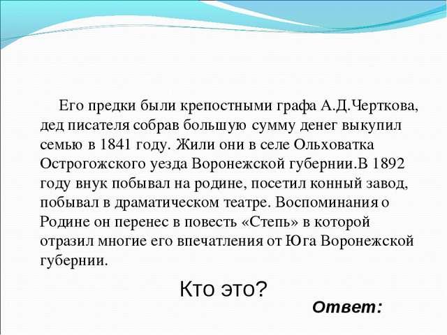 Ответ: Его предки были крепостными графа А.Д.Черткова, дед писателя собрав бо...