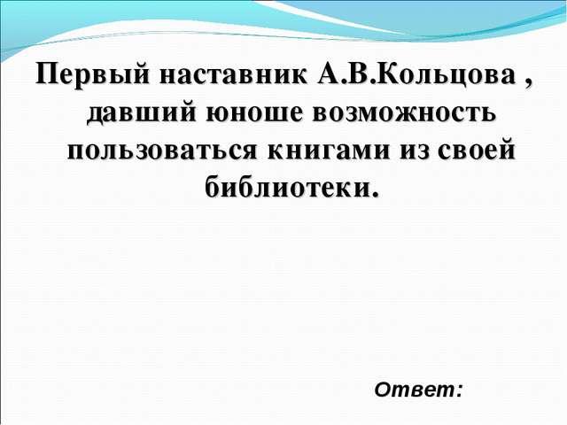 Первый наставник А.В.Кольцова , давший юноше возможность пользоваться книгами...