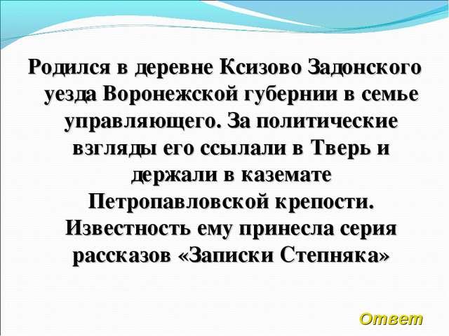 Родился в деревне Ксизово Задонского уезда Воронежской губернии в семье управ...