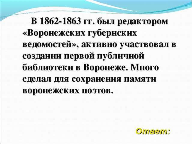 В 1862-1863 гг. был редактором «Воронежских губернских ведомостей», активно...