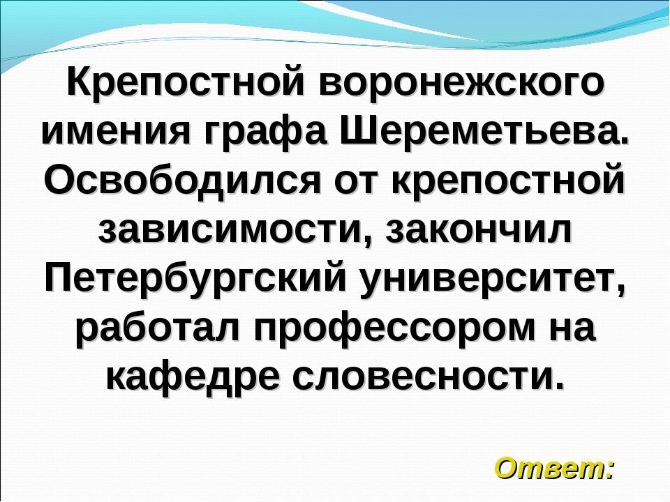 Крепостной воронежского имения графа Шереметьева. Освободился от крепостной з...