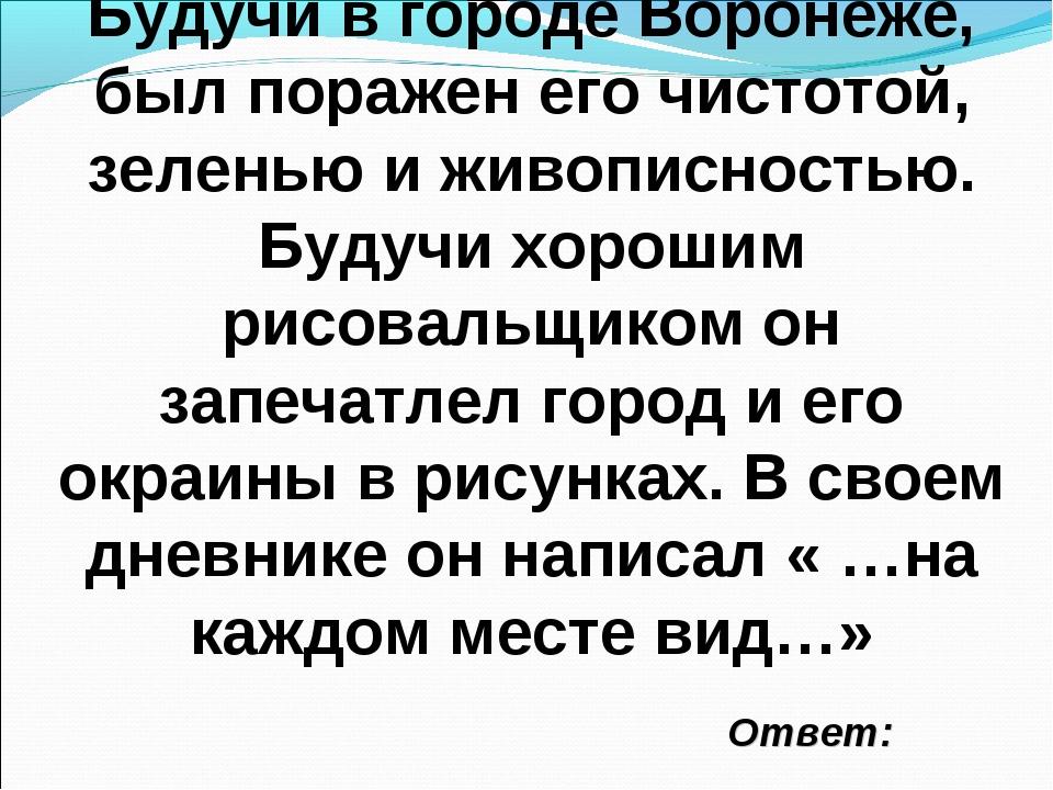 Ответ: Будучи в городе Воронеже, был поражен его чистотой, зеленью и живописн...